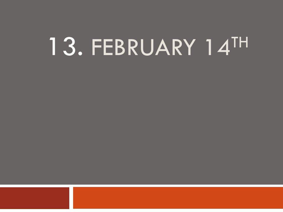 13. FEBRUARY 14 TH
