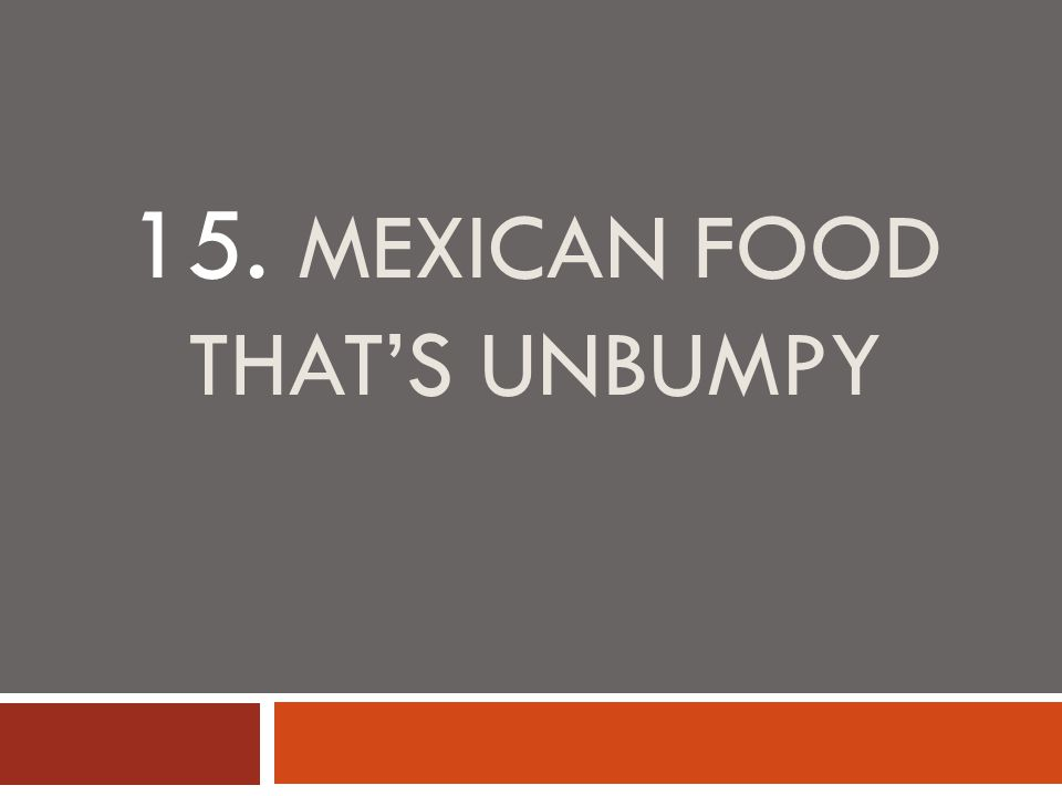 15. MEXICAN FOOD THAT'S UNBUMPY
