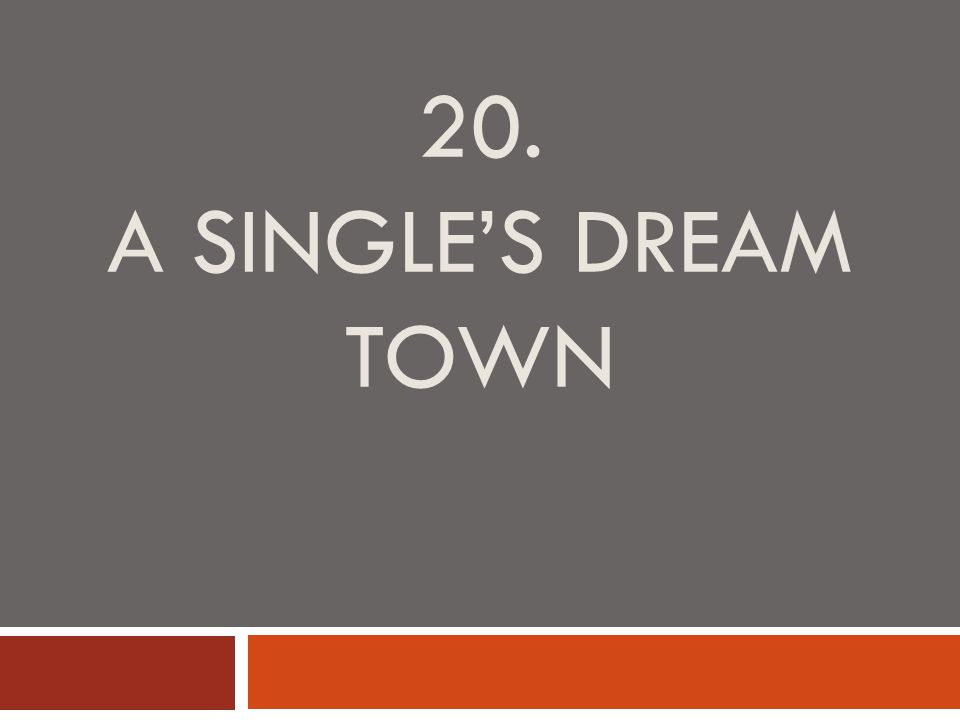 20. A SINGLE'S DREAM TOWN