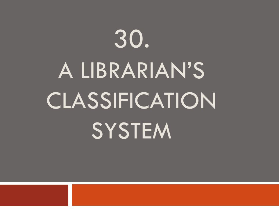30. A LIBRARIAN'S CLASSIFICATION SYSTEM