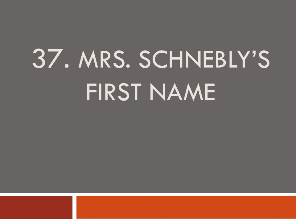 37. MRS. SCHNEBLY'S FIRST NAME