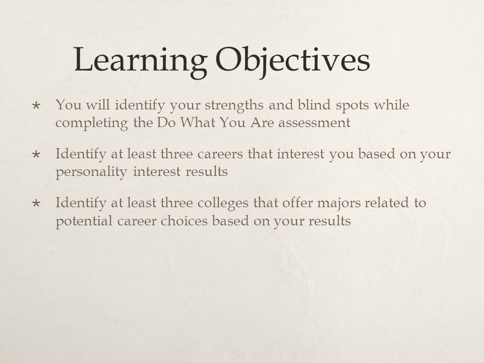 Learning Objectives  You will identify your strengths and blind spots while completing the Do What You Are assessment  Identify at least three careers that interest you based on your personality interest results  Identify at least three colleges that offer majors related to potential career choices based on your results