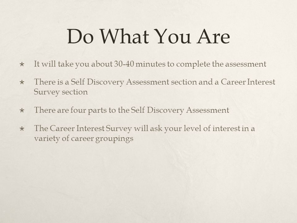 Do What You Are  It will take you about 30-40 minutes to complete the assessment  There is a Self Discovery Assessment section and a Career Interest Survey section  There are four parts to the Self Discovery Assessment  The Career Interest Survey will ask your level of interest in a variety of career groupings