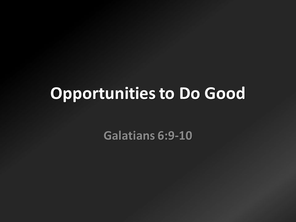 Opportunities to Do Good Galatians 6:9-10