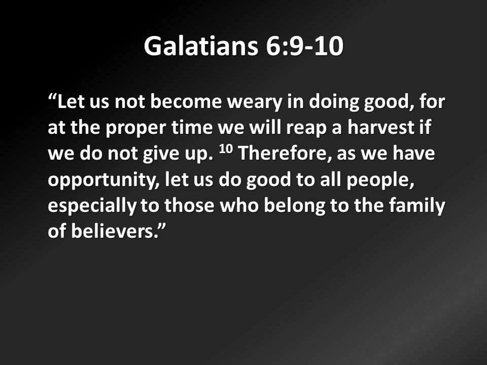 Galatians 6:9-10 Let us not become weary in doing good, for at the proper time we will reap a harvest if we do not give up.