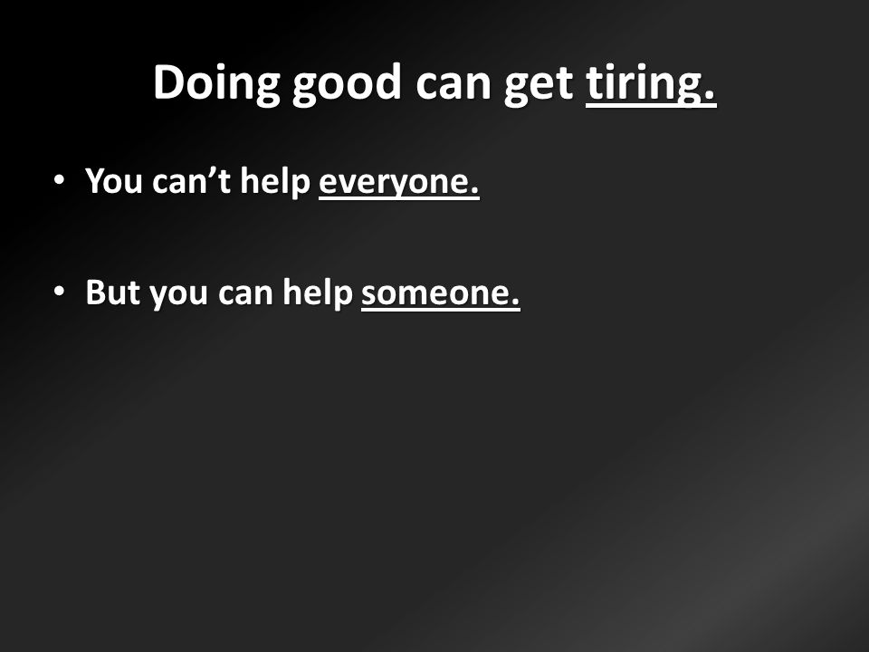 Doing good can get tiring. You can't help everyone.