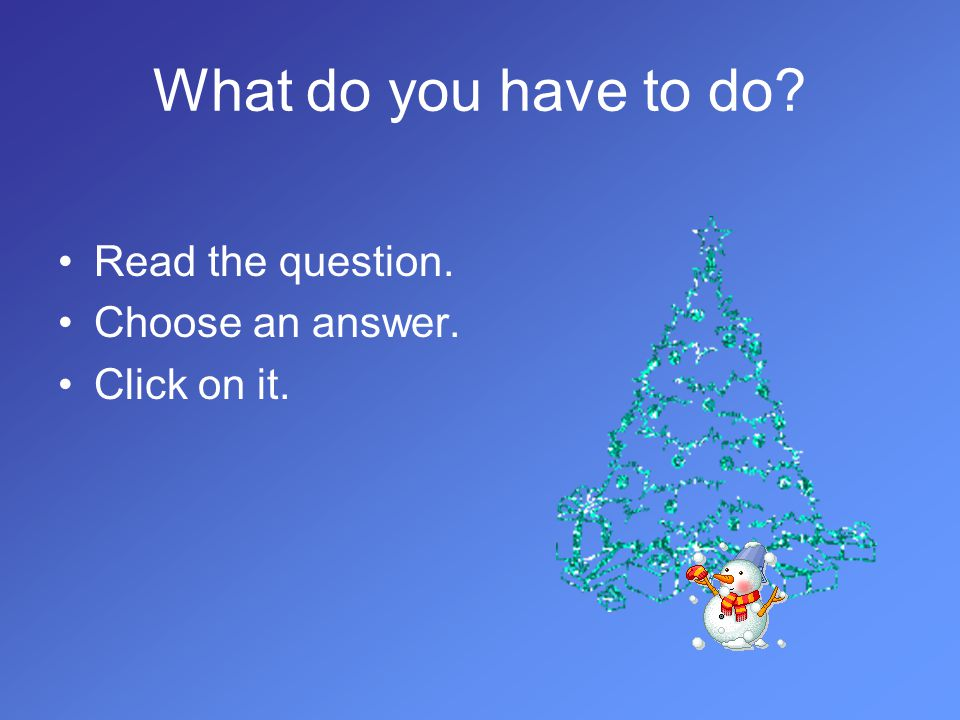 What do you have to do? Read the question. Choose an answer. Click on it.