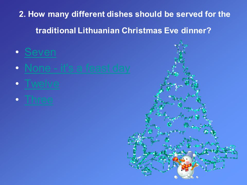 2. How many different dishes should be served for the traditional Lithuanian Christmas Eve dinner? Seven None - it's a feast day Twelve Three
