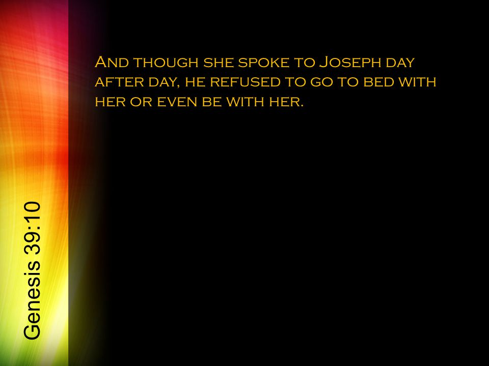 And though she spoke to Joseph day after day, he refused to go to bed with her or even be with her. Genesis 39:10