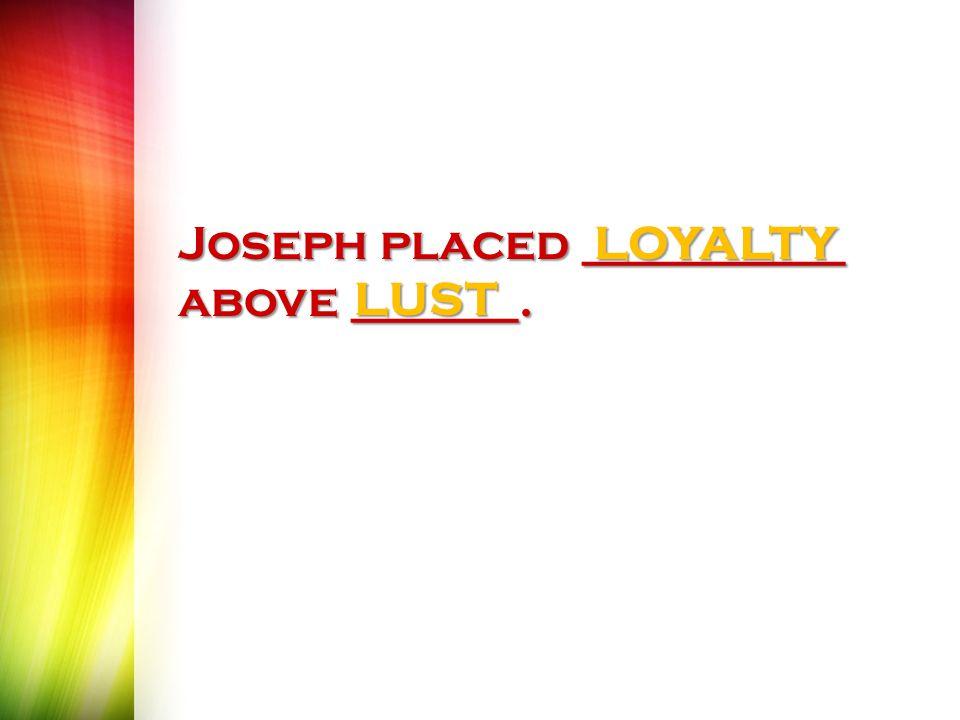 Joseph placed ___________ above _______. LOYALTYLUST