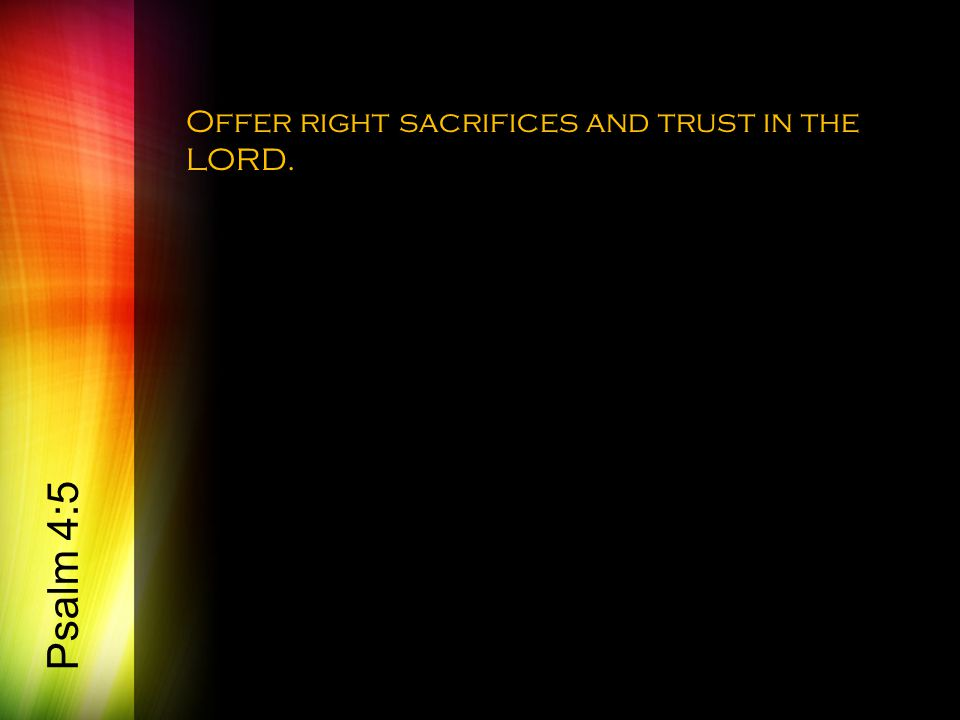 Offer right sacrifices and trust in the LORD. Psalm 4:5