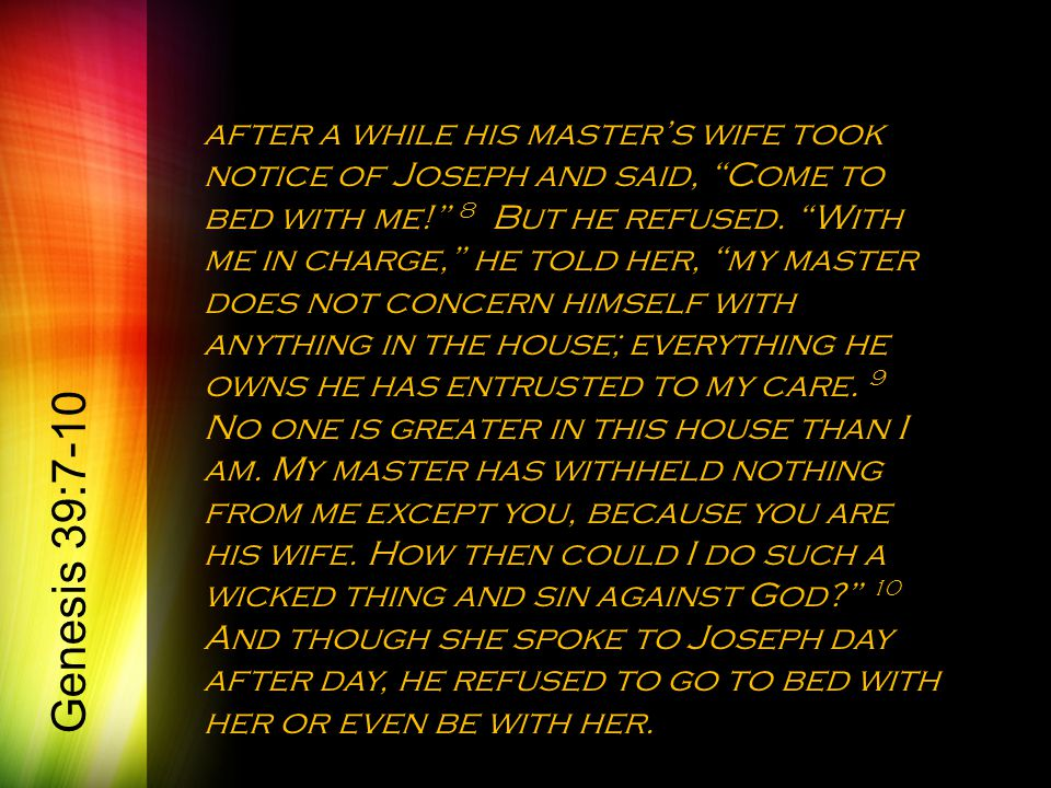 after a while his master's wife took notice of Joseph and said, Come to bed with me! 8 But he refused.