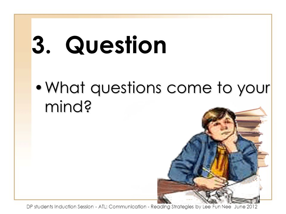 3. Question What questions come to your mind?What questions come to your mind? DP students Induction Session - ATL: Communication - Reading Strategies