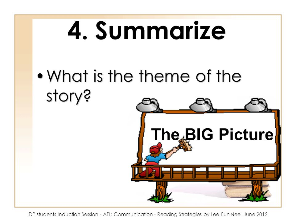 4. Summarize What is the theme of the story?What is the theme of the story? The BIG Picture DP students Induction Session - ATL: Communication - Readi