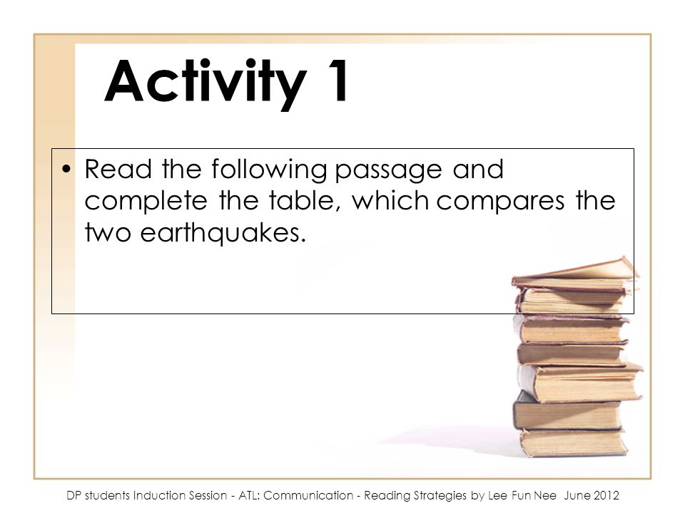 Activity 1 Read the following passage and complete the table, which compares the two earthquakes. DP students Induction Session - ATL: Communication -