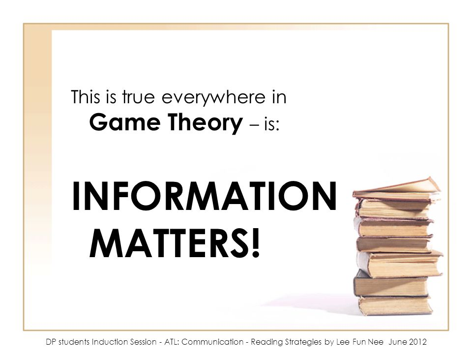 This is true everywhere in Game Theory – is: INFORMATION MATTERS.