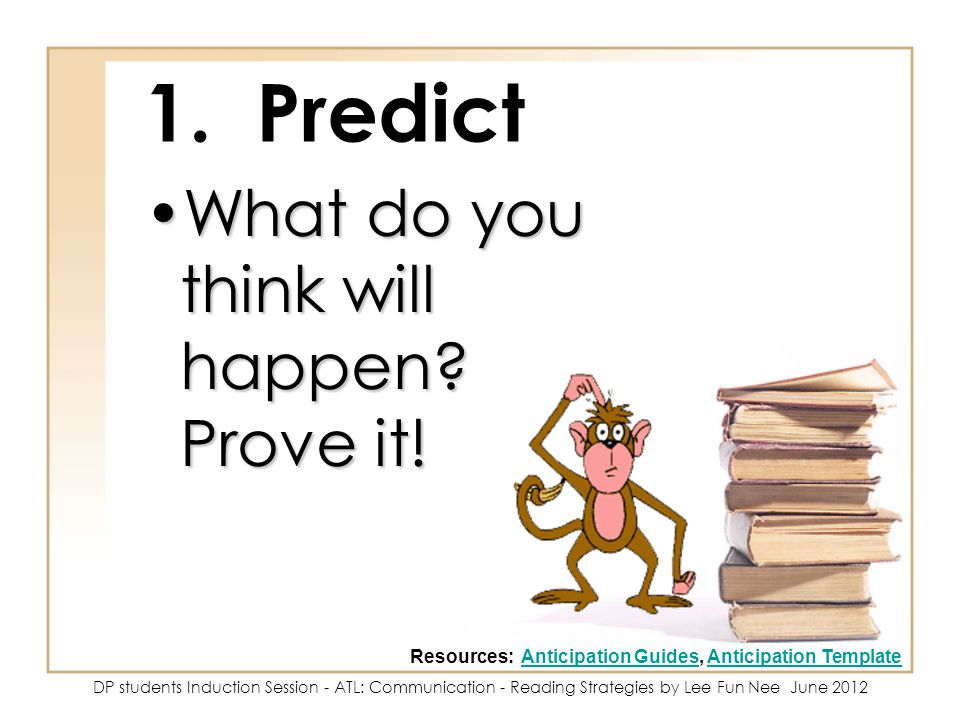 1. Predict What do you think will happen? Prove it!What do you think will happen? Prove it! Resources: Anticipation Guides, Anticipation TemplateAntic