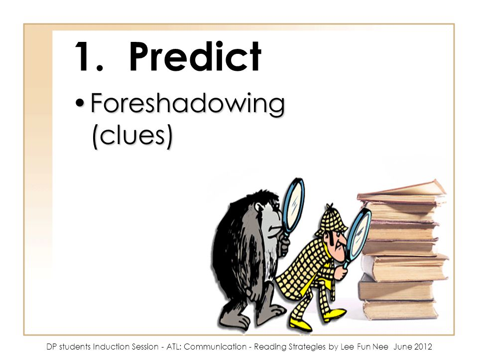 1. Predict Foreshadowing (clues)Foreshadowing (clues) DP students Induction Session - ATL: Communication - Reading Strategies by Lee Fun Nee June 2012