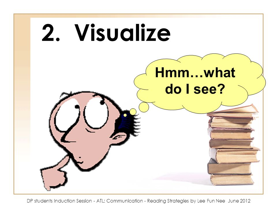 2. Visualize Hmm…what do I see? DP students Induction Session - ATL: Communication - Reading Strategies by Lee Fun Nee June 2012