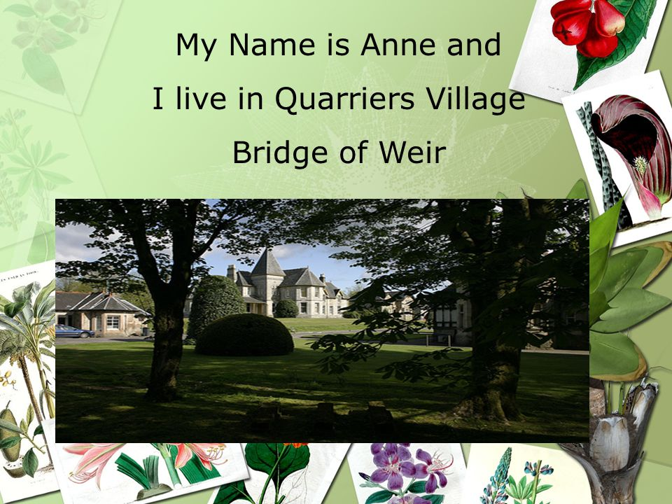 My Name is Anne and I live in Quarriers Village Bridge of Weir