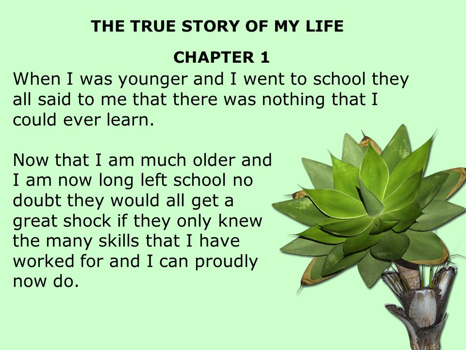 THE TRUE STORY OF MY LIFE CHAPTER 1 When I was younger and I went to school they all said to me that there was nothing that I could ever learn.