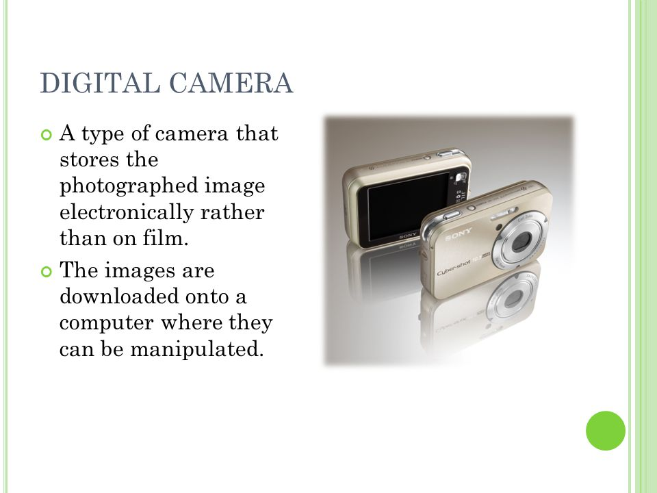 DIGITAL CAMERA A type of camera that stores the photographed image electronically rather than on film.