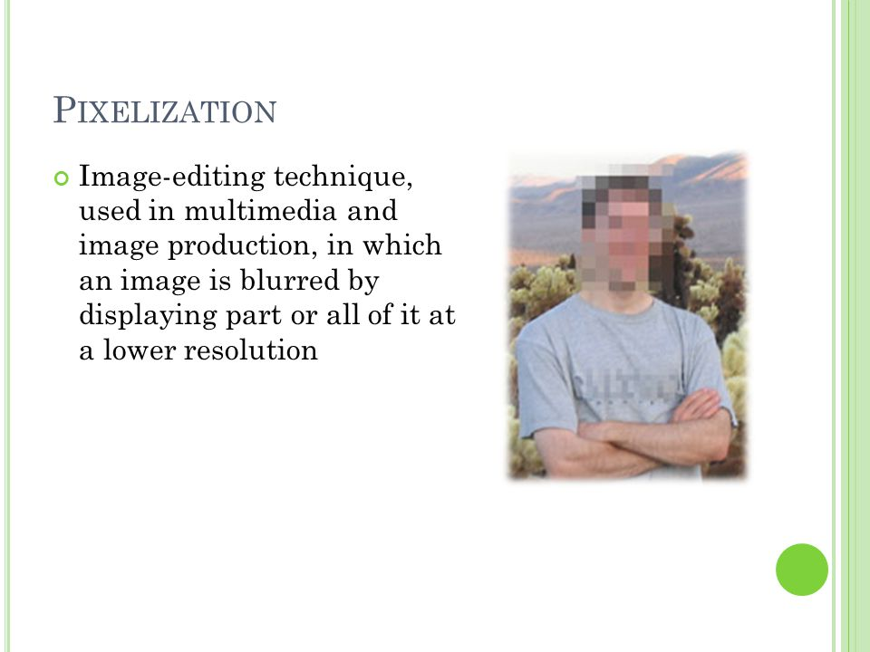 P IXELIZATION Image-editing technique, used in multimedia and image production, in which an image is blurred by displaying part or all of it at a lower resolution