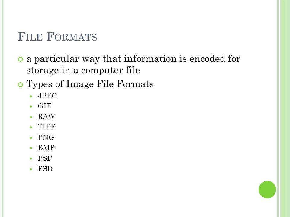 F ILE F ORMATS a particular way that information is encoded for storage in a computer file Types of Image File Formats JPEG GIF RAW TIFF PNG BMP PSP PSD