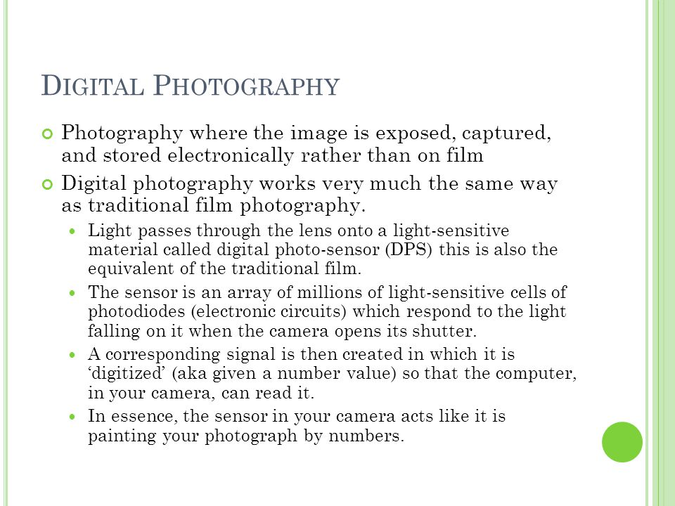 D IGITAL P HOTOGRAPHY Photography where the image is exposed, captured, and stored electronically rather than on film Digital photography works very much the same way as traditional film photography.