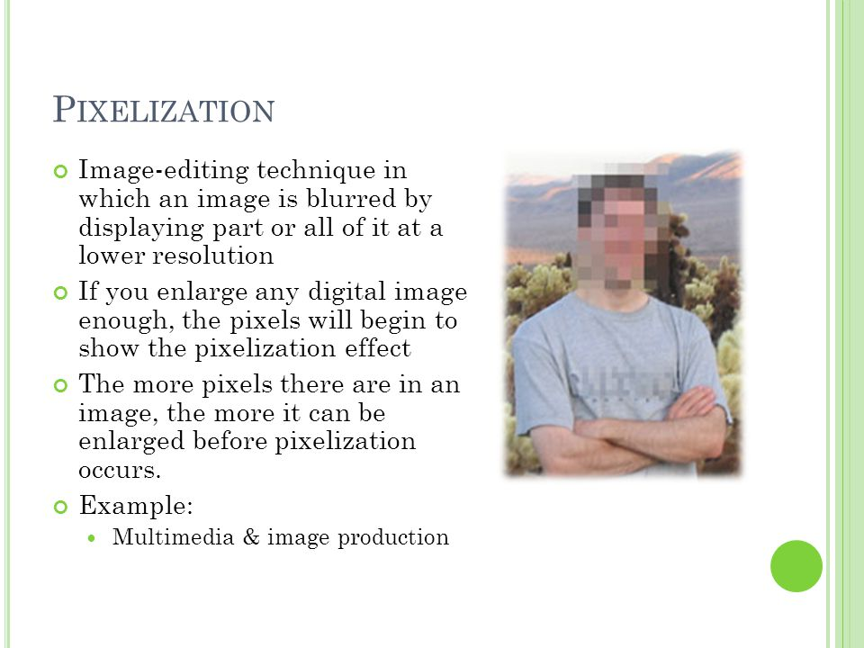 P IXELIZATION Image-editing technique in which an image is blurred by displaying part or all of it at a lower resolution If you enlarge any digital image enough, the pixels will begin to show the pixelization effect The more pixels there are in an image, the more it can be enlarged before pixelization occurs.