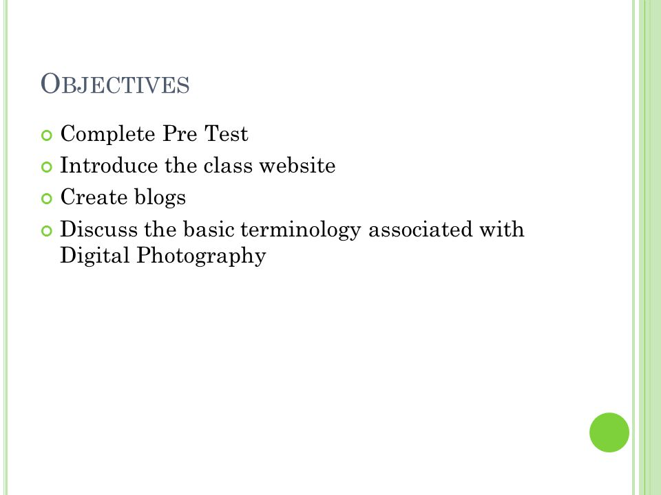 O BJECTIVES Complete Pre Test Introduce the class website Create blogs Discuss the basic terminology associated with Digital Photography