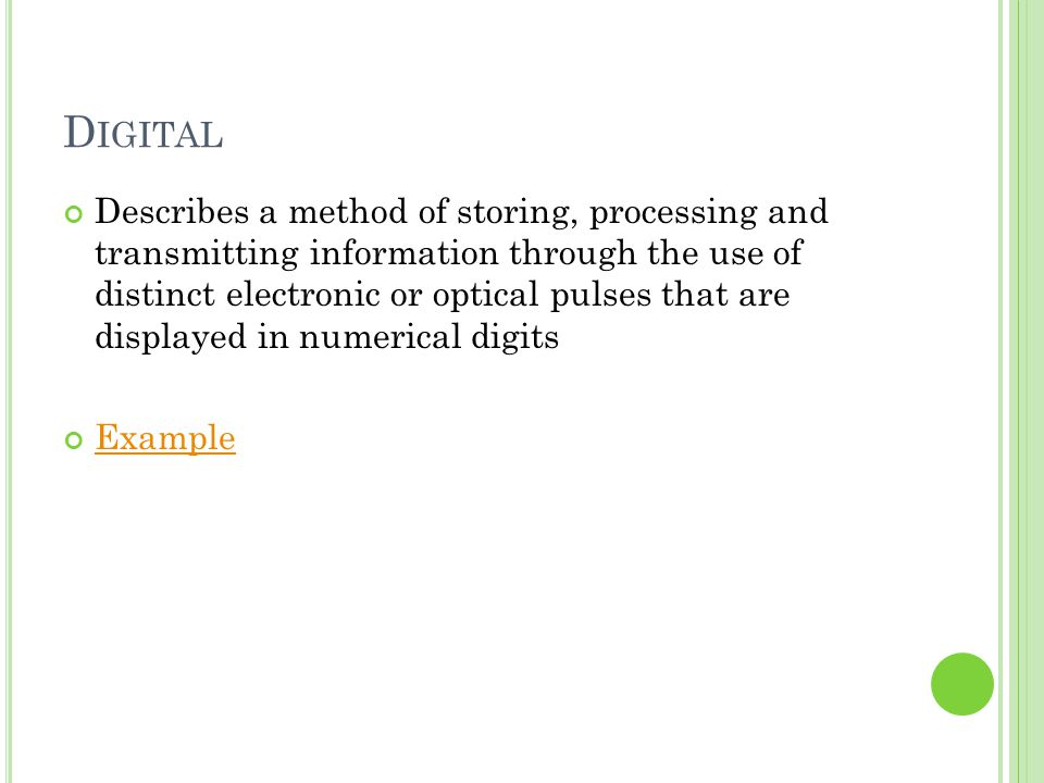 D IGITAL Describes a method of storing, processing and transmitting information through the use of distinct electronic or optical pulses that are disp