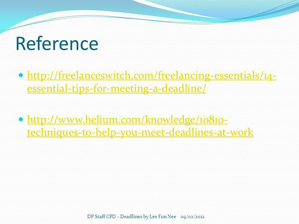 Reference http://freelanceswitch.com/freelancing-essentials/14- essential-tips-for-meeting-a-deadline/ http://freelanceswitch.com/freelancing-essentials/14- essential-tips-for-meeting-a-deadline/ http://www.helium.com/knowledge/10810- techniques-to-help-you-meet-deadlines-at-work http://www.helium.com/knowledge/10810- techniques-to-help-you-meet-deadlines-at-work DP Staff CPD - Deadlines by Lee Fun Nee 09/02/2012
