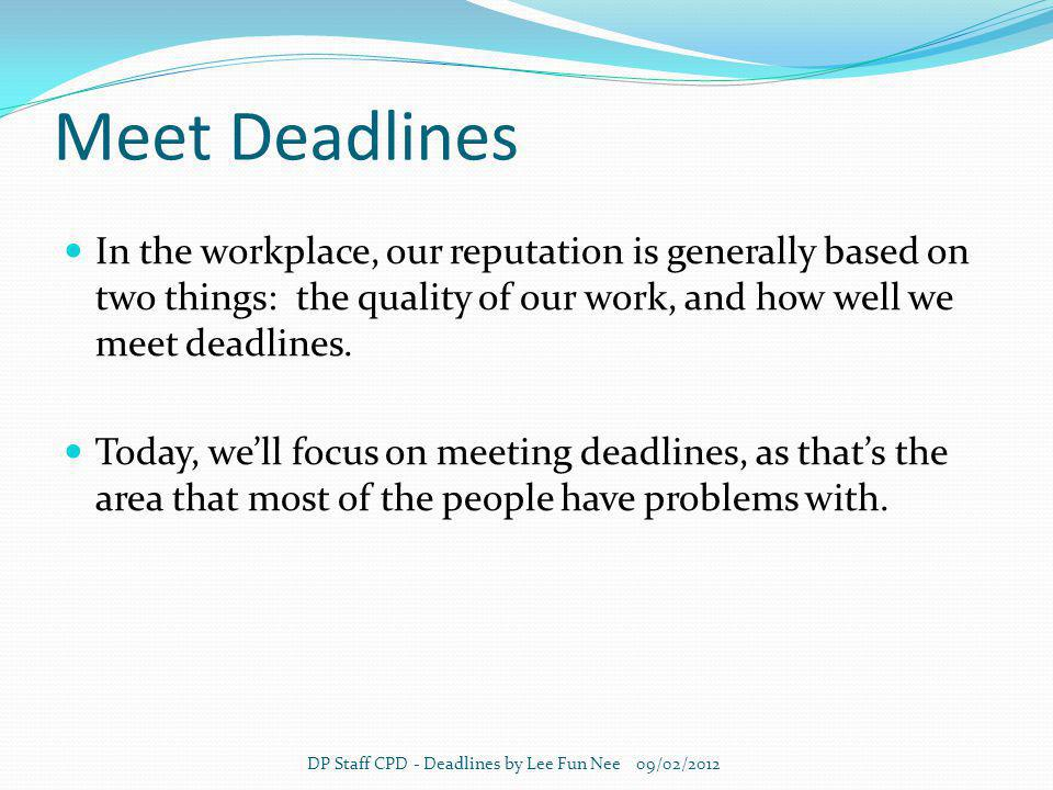 Meet Deadlines In the workplace, our reputation is generally based on two things: the quality of our work, and how well we meet deadlines.