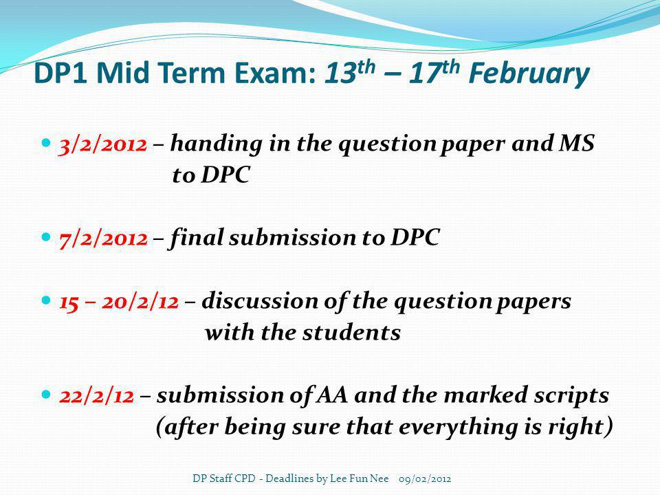 DP1 Mid Term Exam: 13 th – 17 th February 3/2/2012 – handing in the question paper and MS to DPC 7/2/2012 – final submission to DPC 15 – 20/2/12 – discussion of the question papers with the students 22/2/12 – submission of AA and the marked scripts (after being sure that everything is right) DP Staff CPD - Deadlines by Lee Fun Nee 09/02/2012