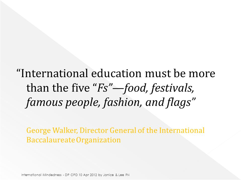 International education must be more than the five Fs —food, festivals, famous people, fashion, and flags George Walker, Director General of the International Baccalaureate Organization International Mindedness - DP CPD 10 Apr 2012 by Janice & Lee FN
