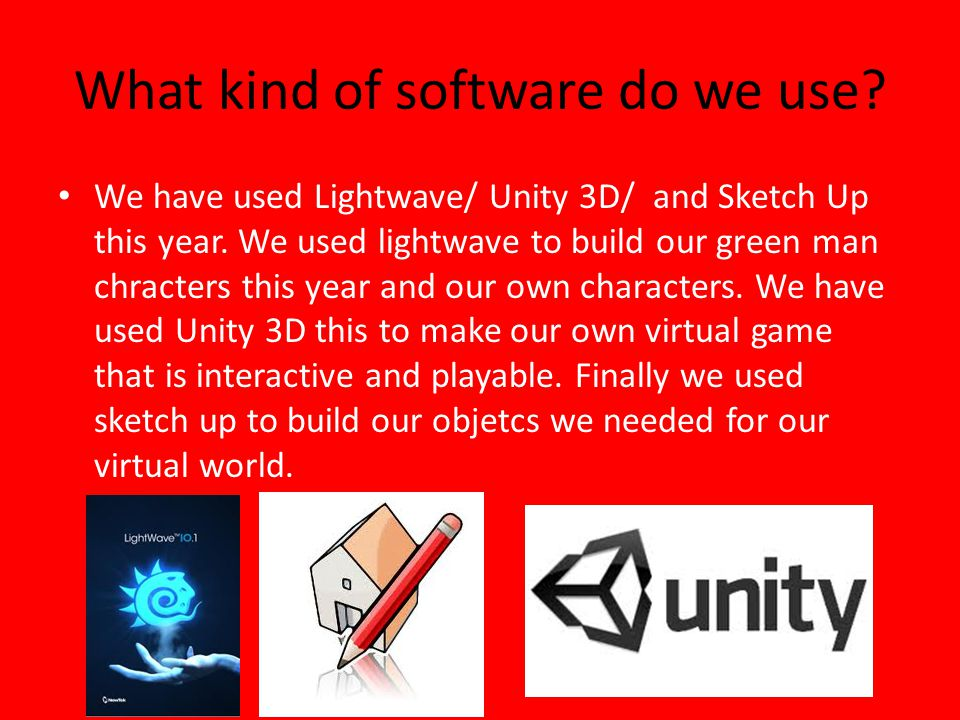 What kind of software do we use. We have used Lightwave/ Unity 3D/ and Sketch Up this year.
