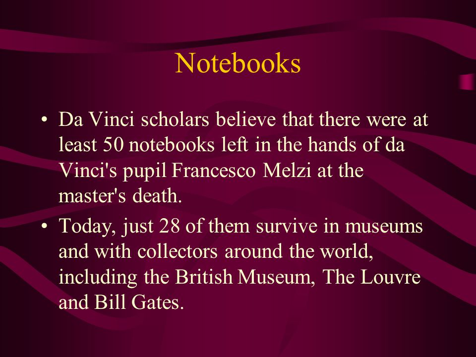 Notebooks Da Vinci scholars believe that there were at least 50 notebooks left in the hands of da Vinci s pupil Francesco Melzi at the master s death.