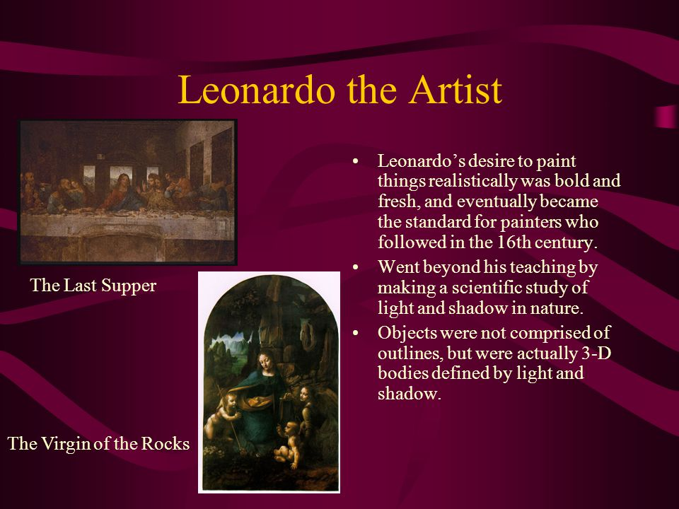 Leonardo the Artist Leonardo's desire to paint things realistically was bold and fresh, and eventually became the standard for painters who followed in the 16th century.