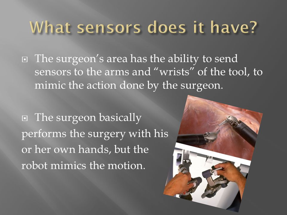  The robot is operated by the surgeon, from a hand control and a 3-D surgical field around him or her.
