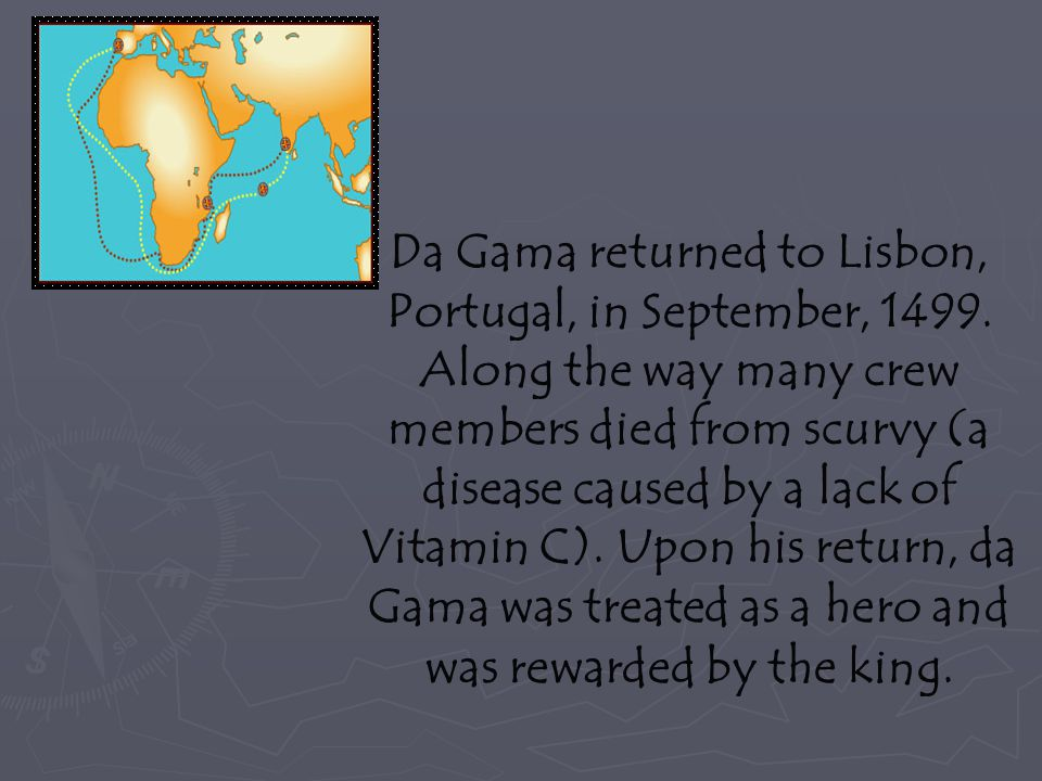 Da Gama returned to Lisbon, Portugal, in September, 1499. Along the way many crew members died from scurvy (a disease caused by a lack of Vitamin C).