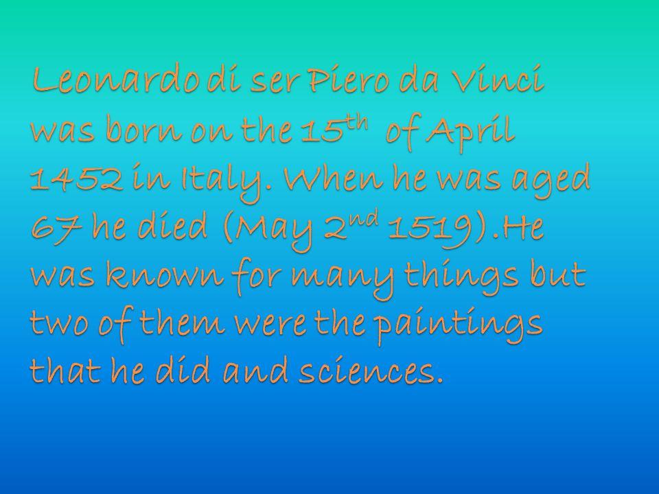 Leonardo di ser Piero da Vinci was born on the 15 th of April 1452 in Italy.