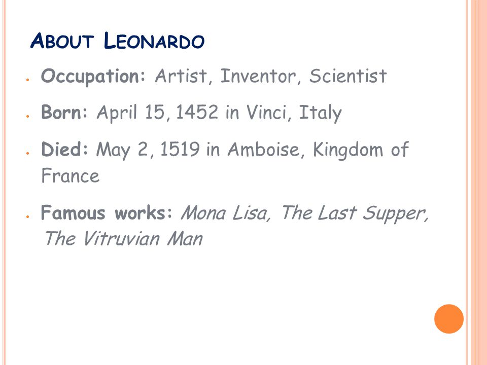 A BOUT L EONARDO  Occupation: Artist, Inventor, Scientist  Born: April 15, 1452 in Vinci, Italy  Died: May 2, 1519 in Amboise, Kingdom of France  Famous works: Mona Lisa, The Last Supper, The Vitruvian Man