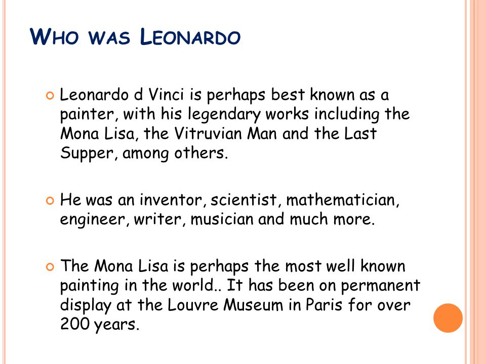 W HO WAS L EONARDO Leonardo d Vinci is perhaps best known as a painter, with his legendary works including the Mona Lisa, the Vitruvian Man and the Last Supper, among others.