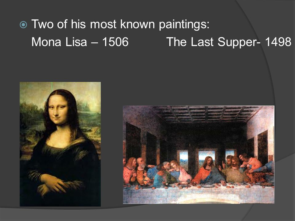  Two of his most known paintings: Mona Lisa – 1506 The Last Supper- 1498