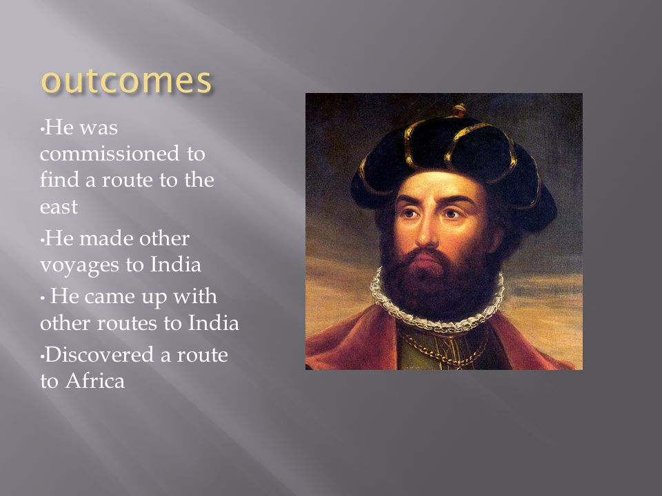 outcomes He was commissioned to find a route to the east He made other voyages to India He came up with other routes to India Discovered a route to Africa