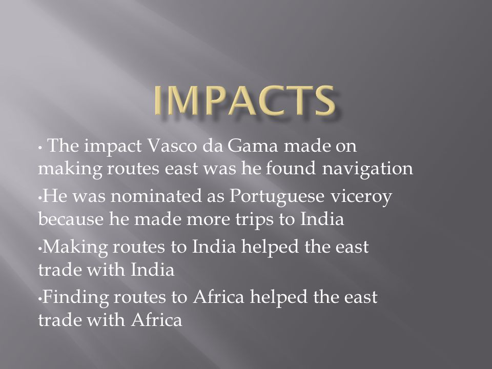 The impact Vasco da Gama made on making routes east was he found navigation He was nominated as Portuguese viceroy because he made more trips to India Making routes to India helped the east trade with India Finding routes to Africa helped the east trade with Africa
