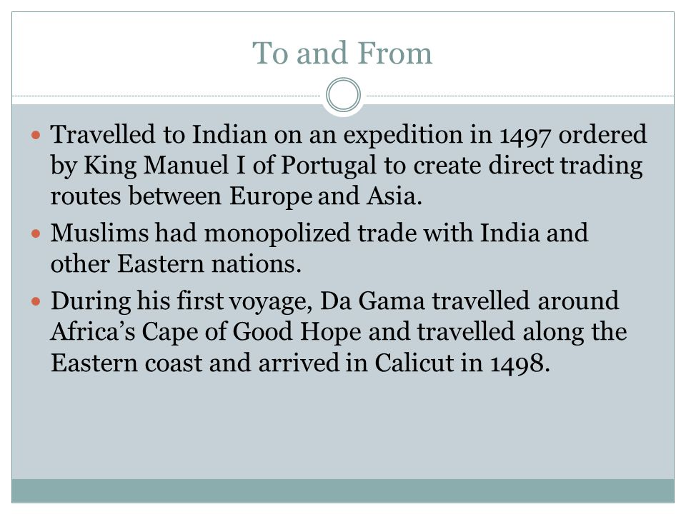 To and From Travelled to Indian on an expedition in 1497 ordered by King Manuel I of Portugal to create direct trading routes between Europe and Asia.