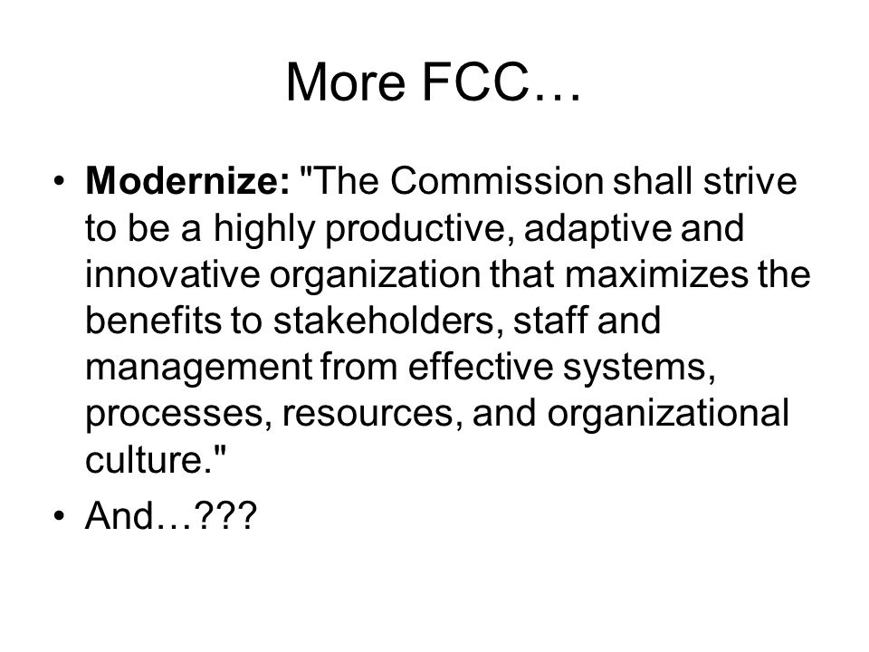 More FCC… Modernize: The Commission shall strive to be a highly productive, adaptive and innovative organization that maximizes the benefits to stakeholders, staff and management from effective systems, processes, resources, and organizational culture. And…???