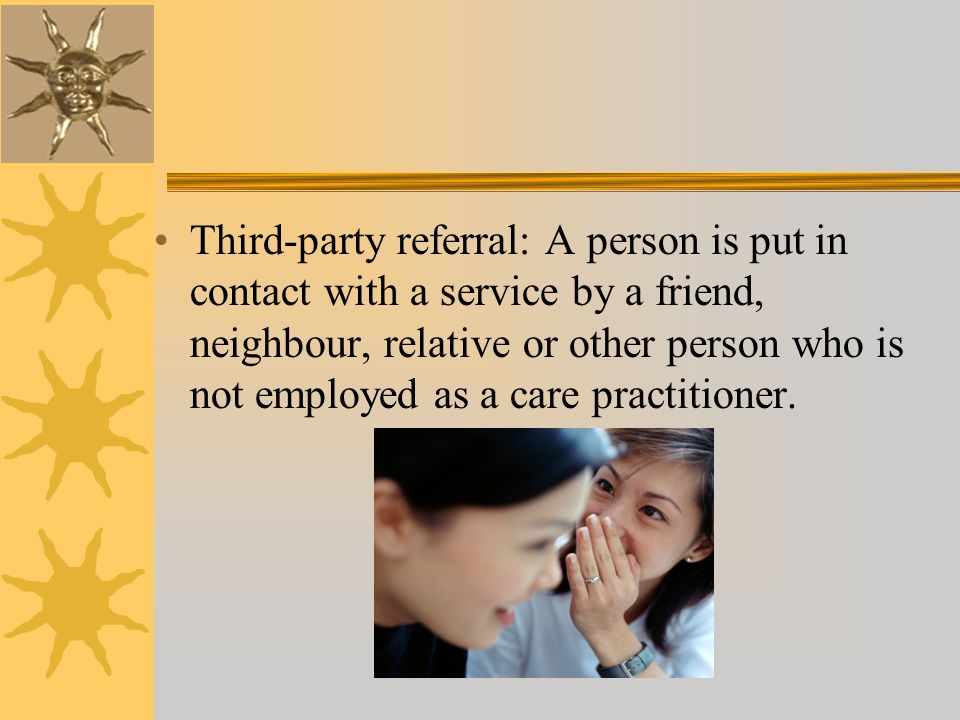 Third-party referral: A person is put in contact with a service by a friend, neighbour, relative or other person who is not employed as a care practitioner.